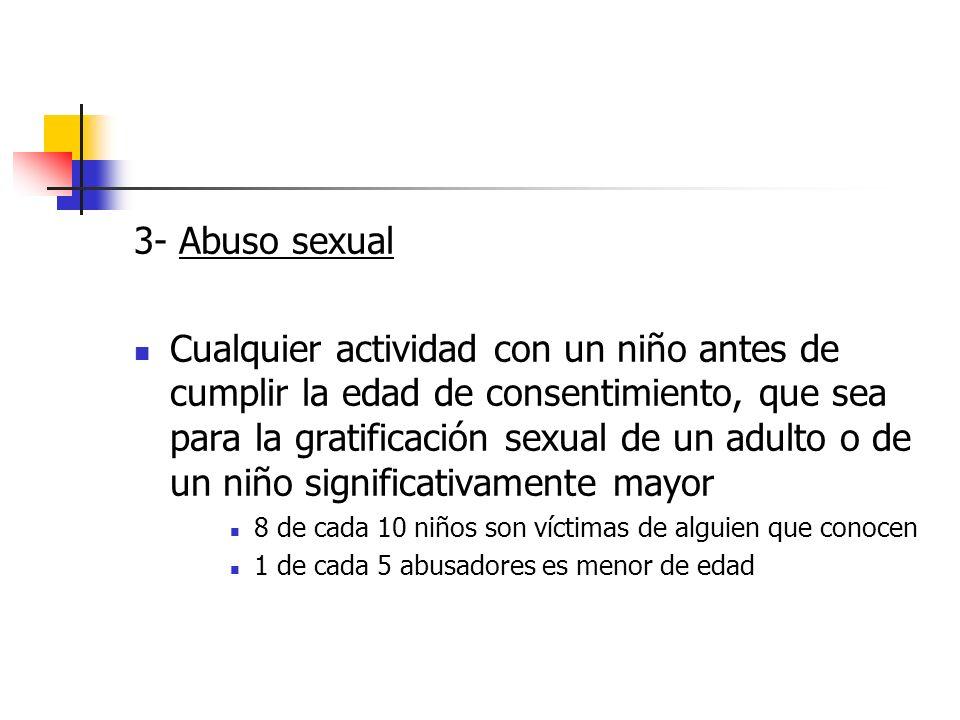 3- Abuso sexual Cualquier actividad con un niño antes de cumplir la edad de consentimiento, que sea para la gratificación sexual de un adulto o de un