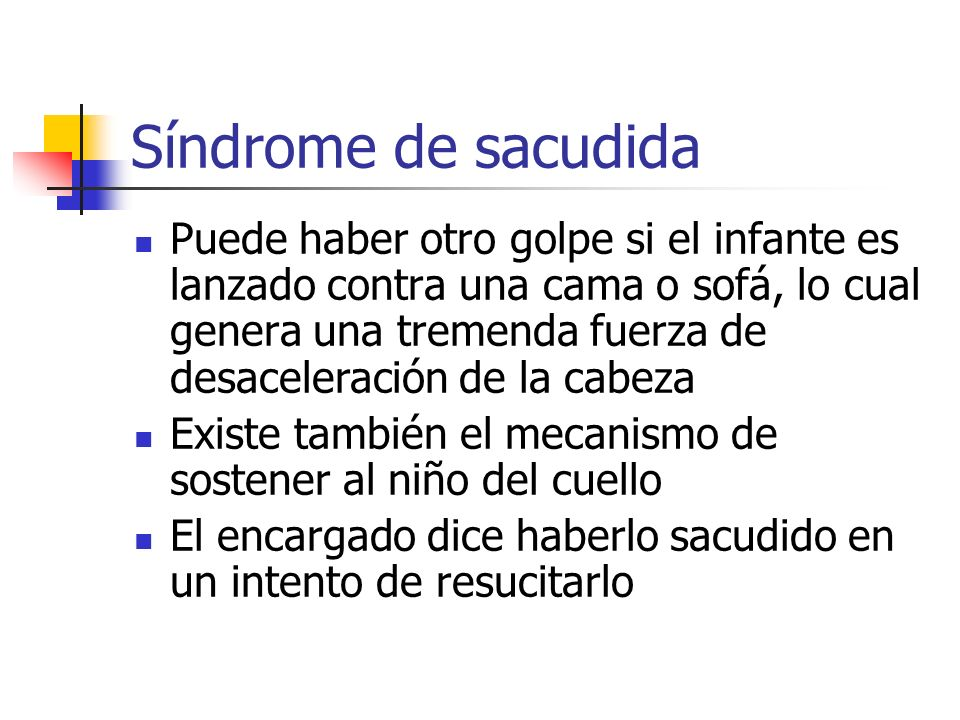 Síndrome de sacudida Puede haber otro golpe si el infante es lanzado contra una cama o sofá, lo cual genera una tremenda fuerza de desaceleración de l