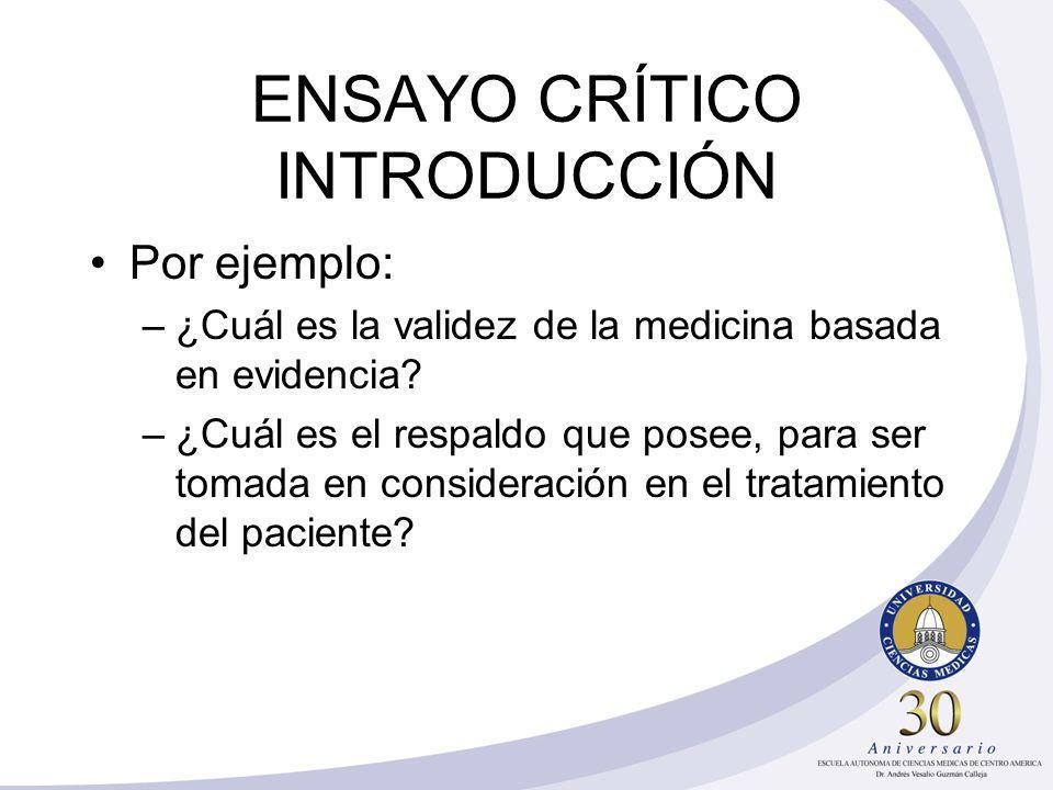 ENSAYO CRÍTICO INTRODUCCIÓN Por ejemplo: –¿Cuál es la validez de la medicina basada en evidencia? –¿Cuál es el respaldo que posee, para ser tomada en