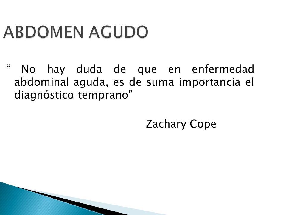 ABDOMEN AGUDO No hay duda de que en enfermedad abdominal aguda, es de suma importancia el diagnóstico temprano Zachary Cope