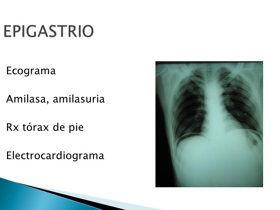 EPIGASTRIO Ecograma Amilasa, amilasuria Rx tórax de pie Electrocardiograma