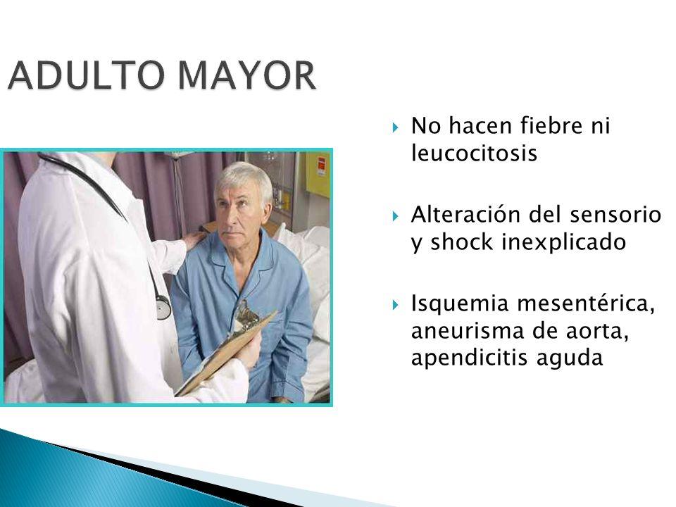 ADULTO MAYOR No hacen fiebre ni leucocitosis Alteración del sensorio y shock inexplicado Isquemia mesentérica, aneurisma de aorta, apendicitis aguda