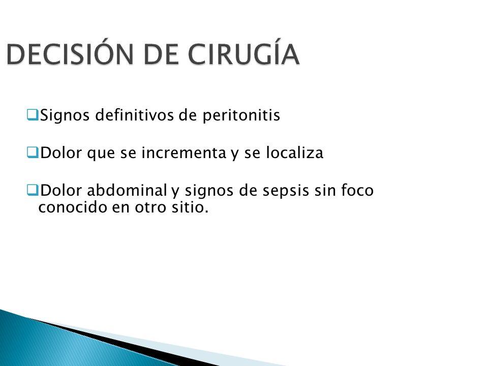 DECISIÓN DE CIRUGÍA Signos definitivos de peritonitis Dolor que se incrementa y se localiza Dolor abdominal y signos de sepsis sin foco conocido en ot