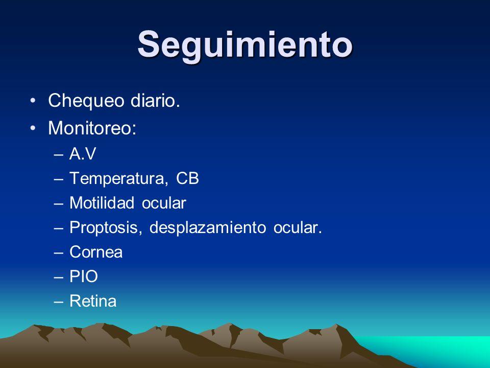 Seguimiento Chequeo diario. Monitoreo: –A.V –Temperatura, CB –Motilidad ocular –Proptosis, desplazamiento ocular. –Cornea –PIO –Retina