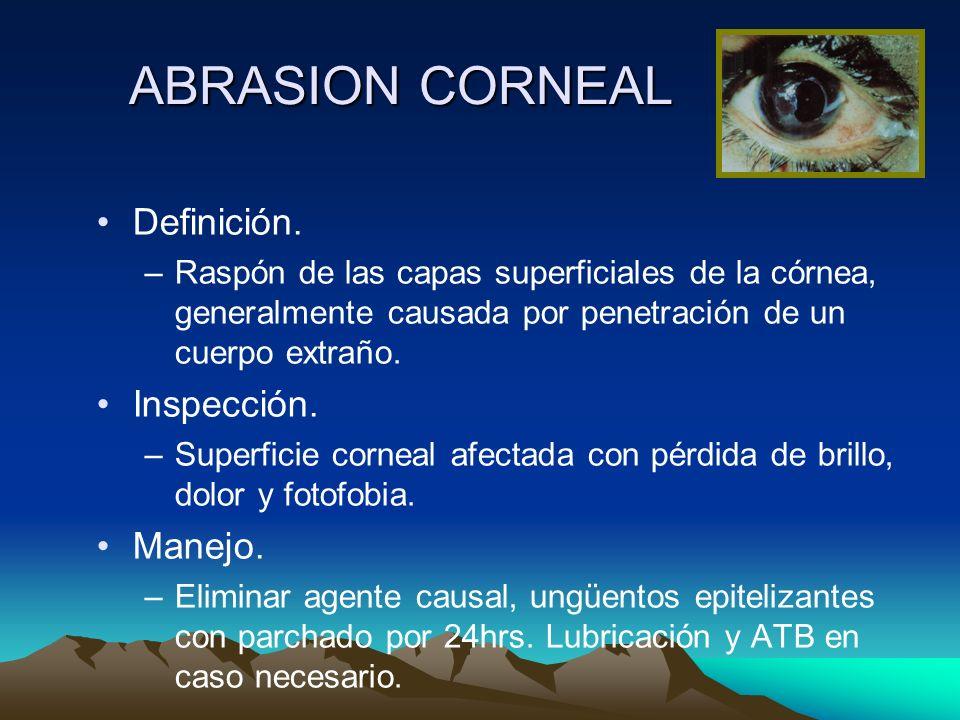ABRASION CORNEAL Definición. –Raspón de las capas superficiales de la córnea, generalmente causada por penetración de un cuerpo extraño. Inspección. –