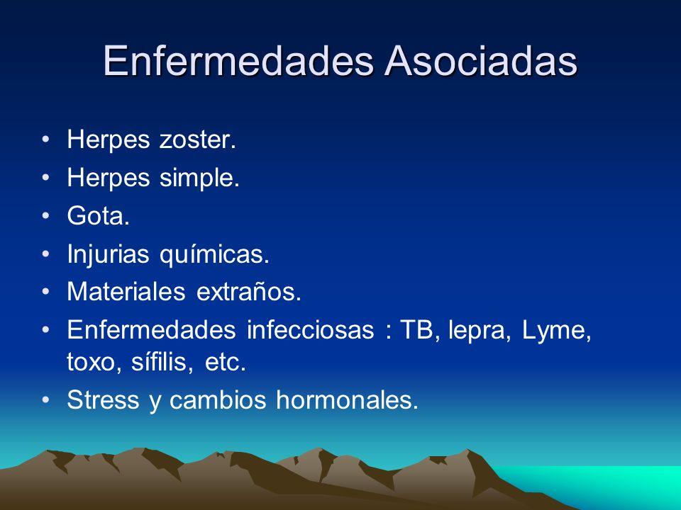 Enfermedades Asociadas Herpes zoster. Herpes simple. Gota. Injurias químicas. Materiales extraños. Enfermedades infecciosas : TB, lepra, Lyme, toxo, s