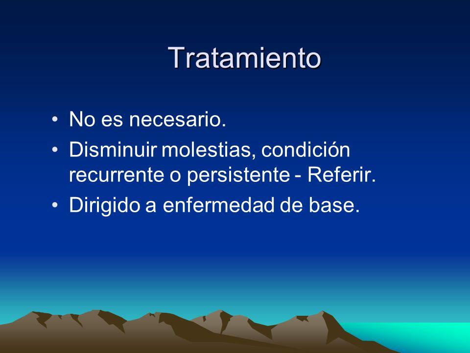 Tratamiento No es necesario. Disminuir molestias, condición recurrente o persistente - Referir. Dirigido a enfermedad de base.