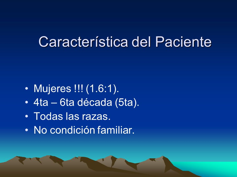 Característica del Paciente Mujeres !!! (1.6:1). 4ta – 6ta década (5ta). Todas las razas. No condición familiar.