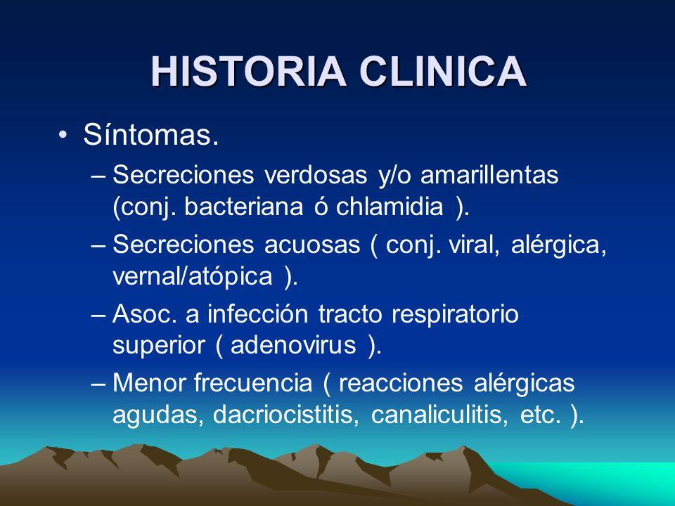 HISTORIA CLINICA Síntomas. –Secreciones verdosas y/o amarillentas (conj. bacteriana ó chlamidia ). –Secreciones acuosas ( conj. viral, alérgica, verna