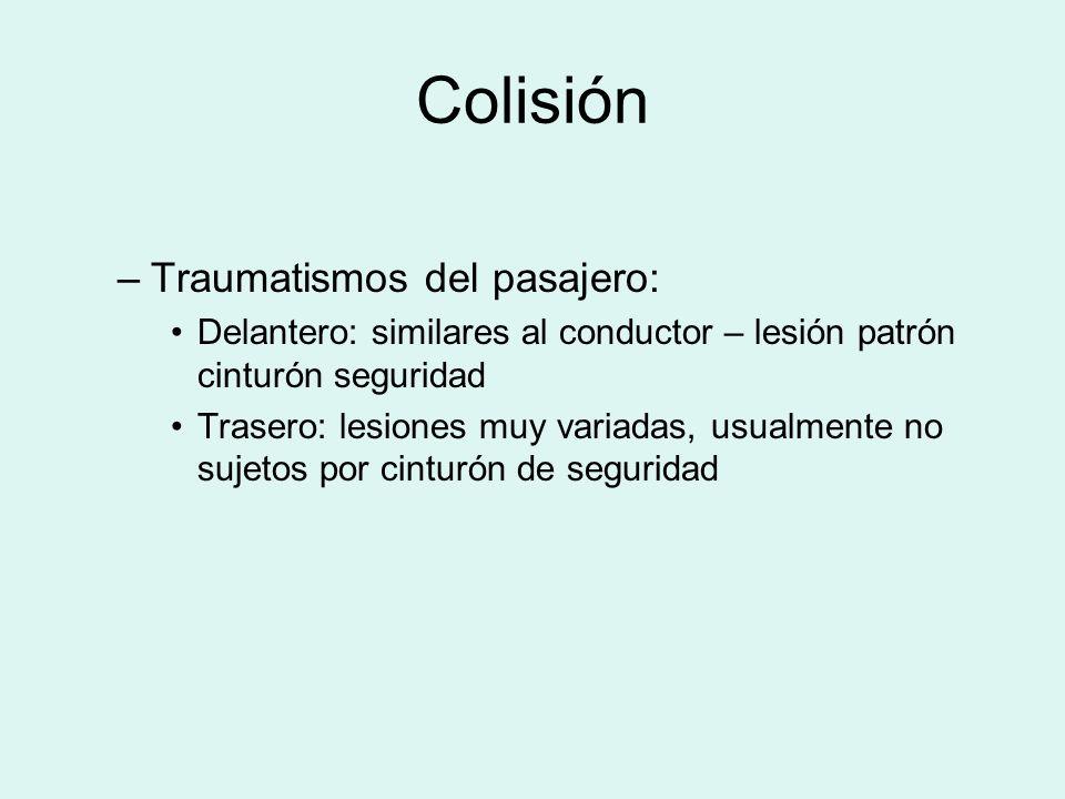 Colisión –Traumatismos del pasajero: Delantero: similares al conductor – lesión patrón cinturón seguridad Trasero: lesiones muy variadas, usualmente n