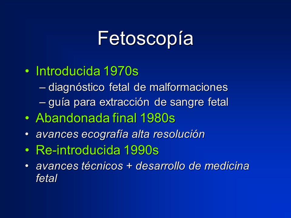 Fetoscopía Introducida 1970sIntroducida 1970s –diagnóstico fetal de malformaciones –guía para extracción de sangre fetal Abandonada final 1980sAbandon