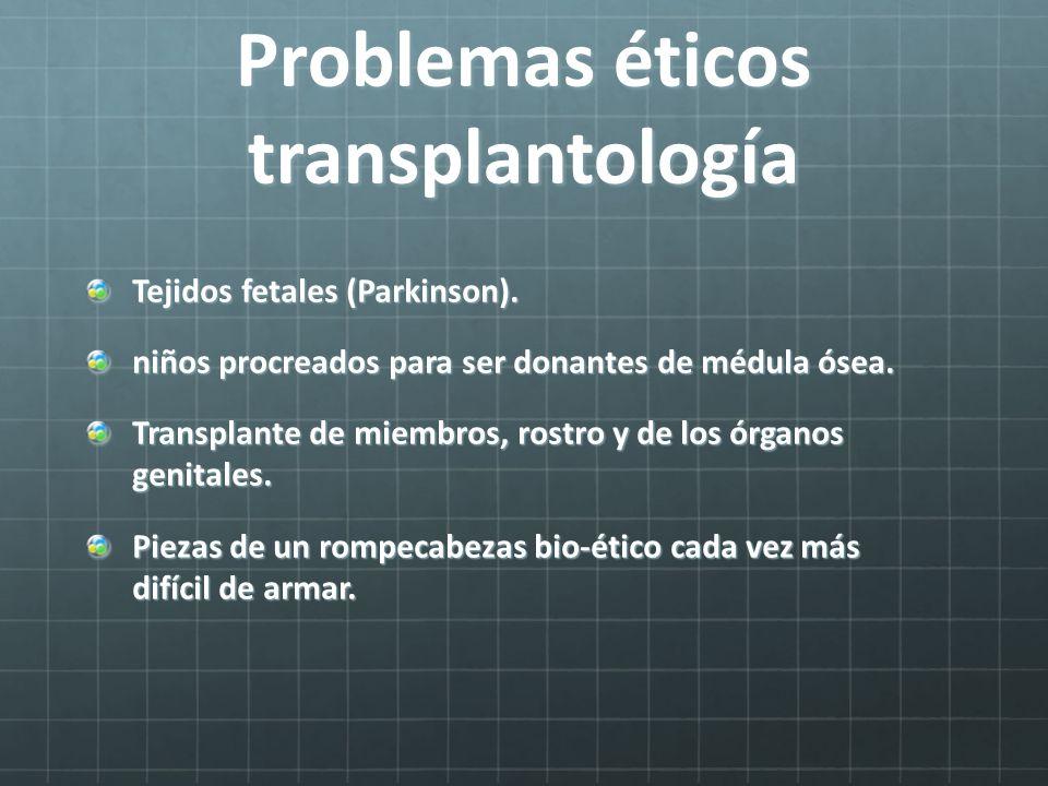 Problemas éticos transplantología Tejidos fetales (Parkinson). niños procreados para ser donantes de médula ósea. Transplante de miembros, rostro y de