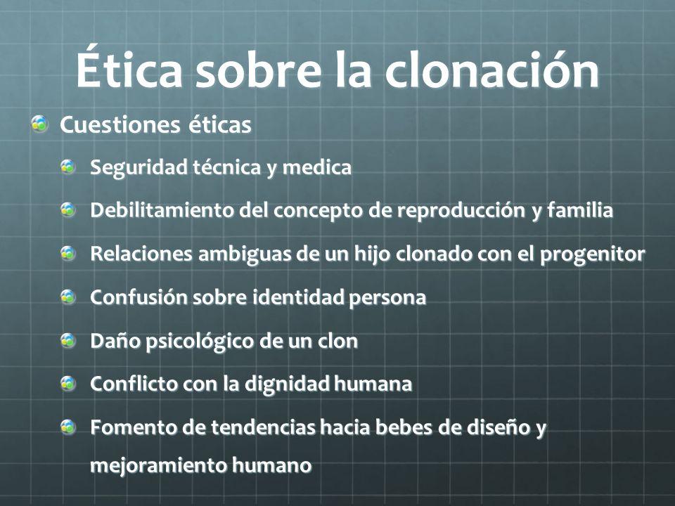 Ética sobre la clonación Cuestiones éticas Seguridad técnica y medica Debilitamiento del concepto de reproducción y familia Relaciones ambiguas de un