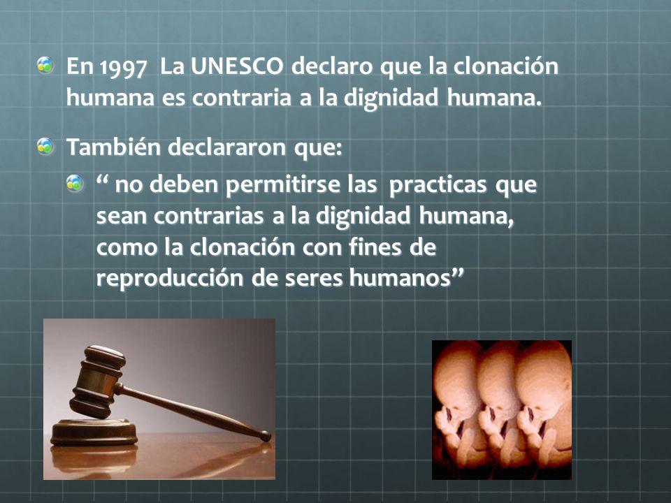 En 1997 La UNESCO declaro que la clonación humana es contraria a la dignidad humana. También declararon que: no deben permitirse las practicas que sea