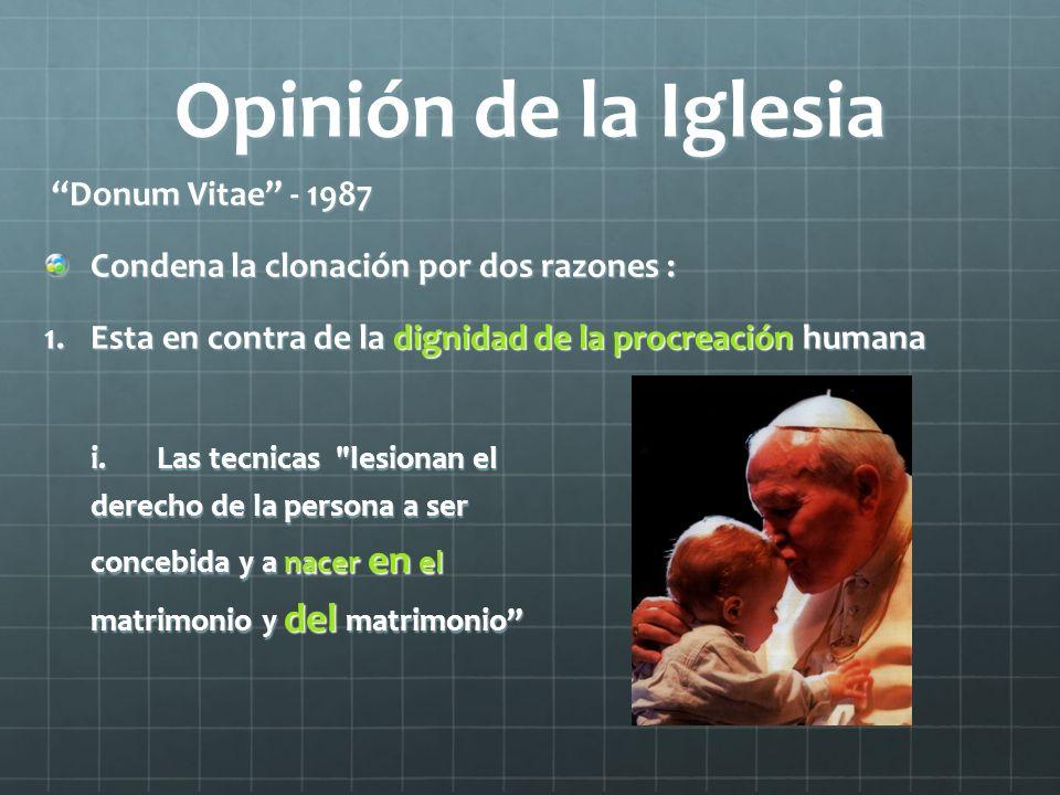 Opinión de la Iglesia Donum Vitae - 1987 Donum Vitae - 1987 Condena la clonación por dos razones : 1.Esta en contra de la dignidad de la procreación h