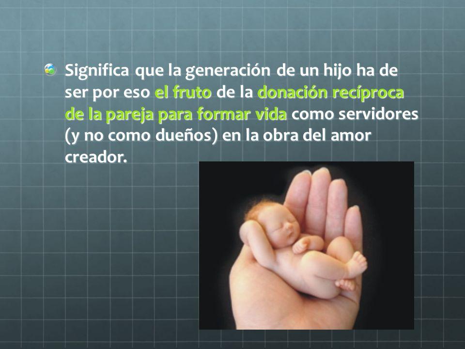 Significa que la generación de un hijo ha de ser por eso el fruto de la donación recíproca de la pareja para formar vida como servidores (y no como du