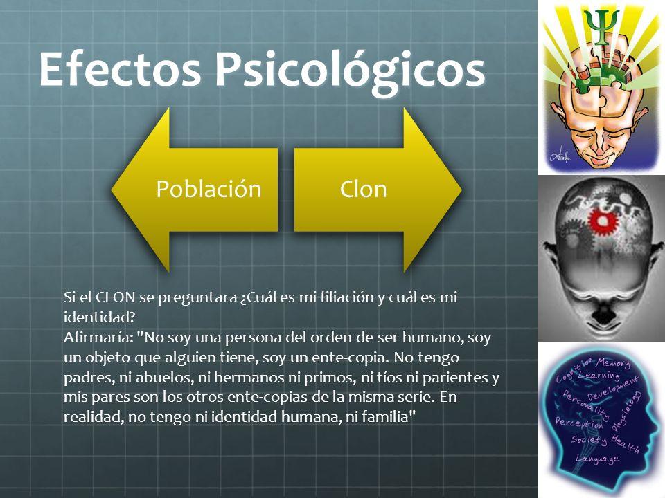 Efectos Psicológicos PoblaciónClon Si el CLON se preguntara ¿Cuál es mi filiación y cuál es mi identidad? Afirmaría: