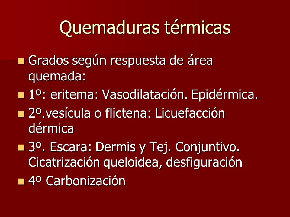 Quemaduras térmicas Grados según respuesta de área quemada: Grados según respuesta de área quemada: 1º: eritema: Vasodilatación. Epidérmica. 1º: erite