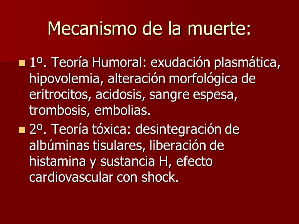 Mecanismo de la muerte: 1º. Teoría Humoral: exudación plasmática, hipovolemia, alteración morfológica de eritrocitos, acidosis, sangre espesa, trombos
