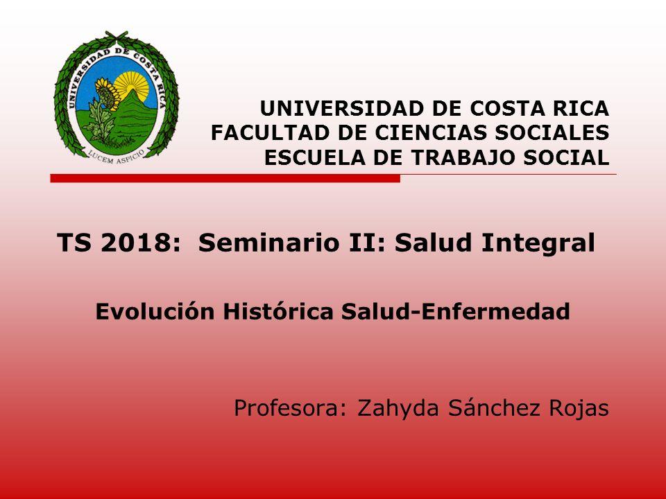 TS 2018: Seminario II: Salud Integral Evolución Histórica Salud-Enfermedad Profesora: Zahyda Sánchez Rojas UNIVERSIDAD DE COSTA RICA FACULTAD DE CIENC