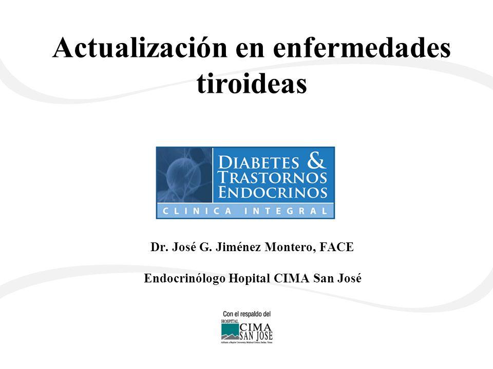 Dr. José G. Jiménez Montero, FACE Endocrinólogo Hopital CIMA San José Actualización en enfermedades tiroideas