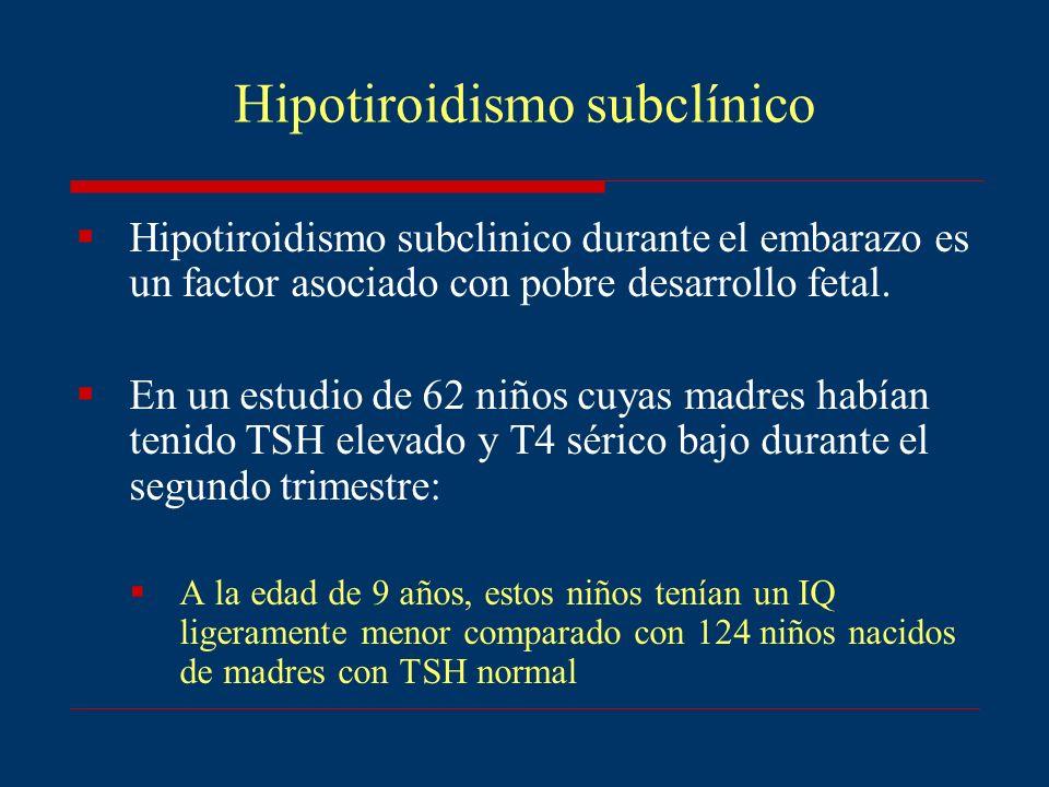Hipotiroidismo subclínico Hipotiroidismo subclinico durante el embarazo es un factor asociado con pobre desarrollo fetal. En un estudio de 62 niños cu