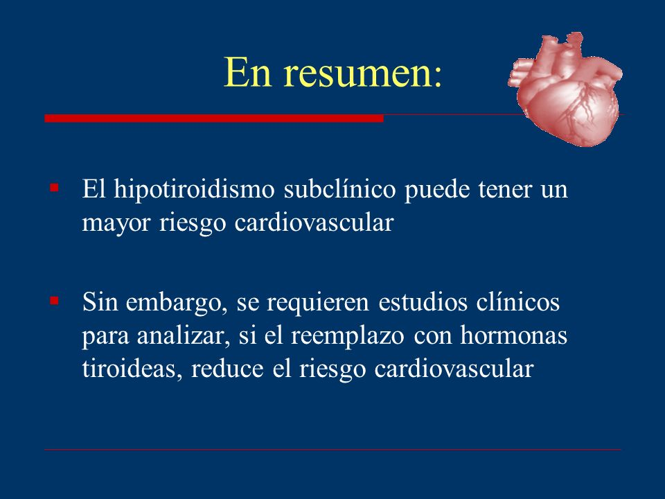 En resumen : El hipotiroidismo subclínico puede tener un mayor riesgo cardiovascular Sin embargo, se requieren estudios clínicos para analizar, si el