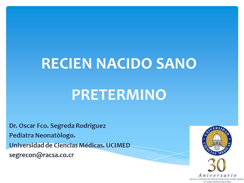 RECIEN NACIDO SANO PRETERMINO Dr. Oscar Fco. Segreda Rodriguez Pediatra Neonatòlogo. Universidad de Ciencias Médicas. UCIMED segrecon@racsa.co.cr