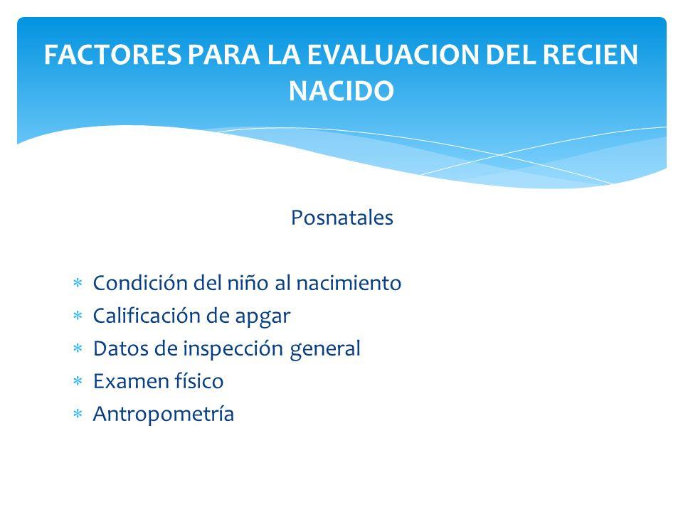 Posnatales Condición del niño al nacimiento Calificación de apgar Datos de inspección general Examen físico Antropometría FACTORES PARA LA EVALUACION