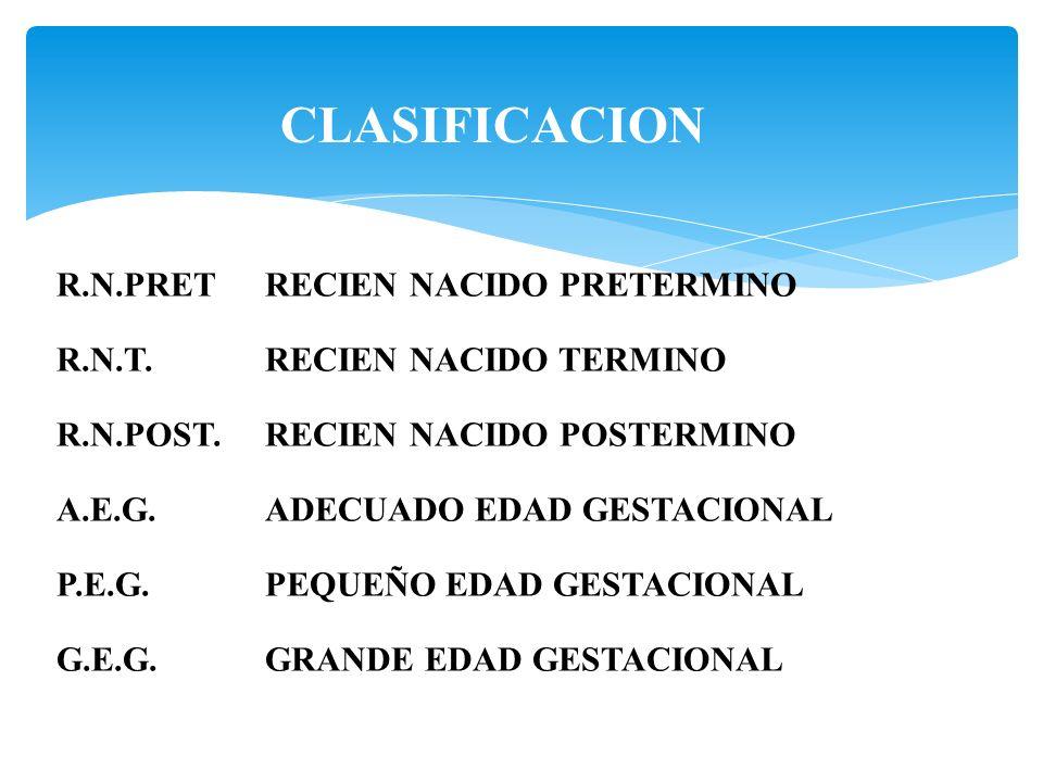 CLASIFICACION R.N.PRETRECIEN NACIDO PRETERMINO R.N.T.RECIEN NACIDO TERMINO R.N.POST.RECIEN NACIDO POSTERMINO A.E.G.ADECUADO EDAD GESTACIONAL P.E.G.PEQ