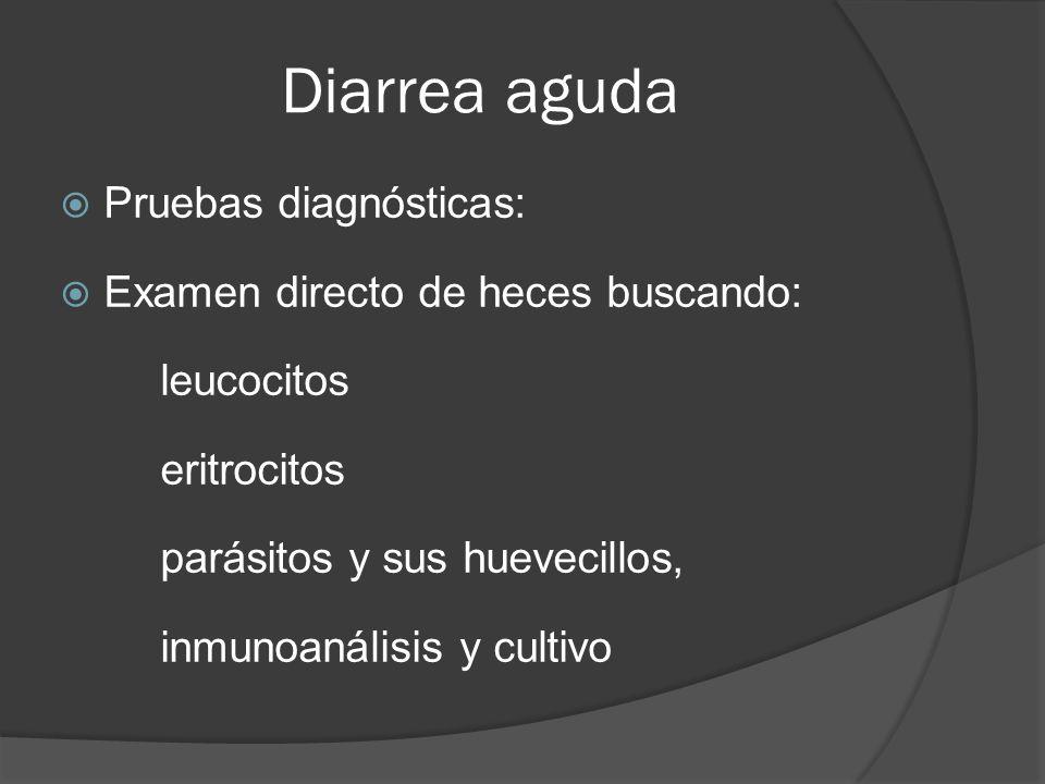 Diarrea aguda Pruebas diagnósticas: Examen directo de heces buscando: leucocitos eritrocitos parásitos y sus huevecillos, inmunoanálisis y cultivo