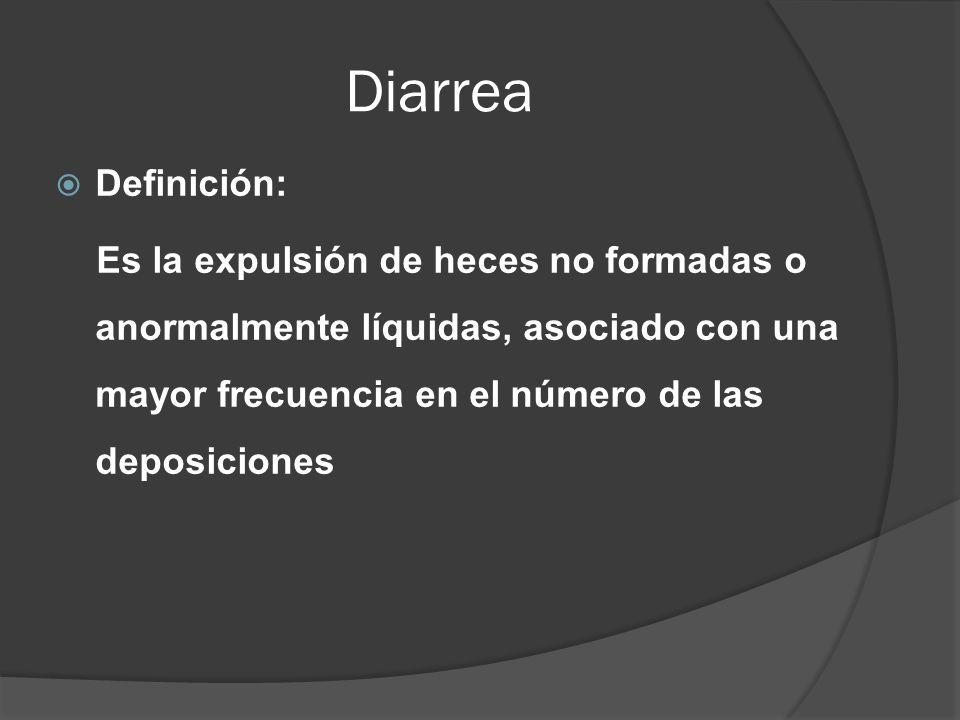 Diarrea Definición: Es la expulsión de heces no formadas o anormalmente líquidas, asociado con una mayor frecuencia en el número de las deposiciones