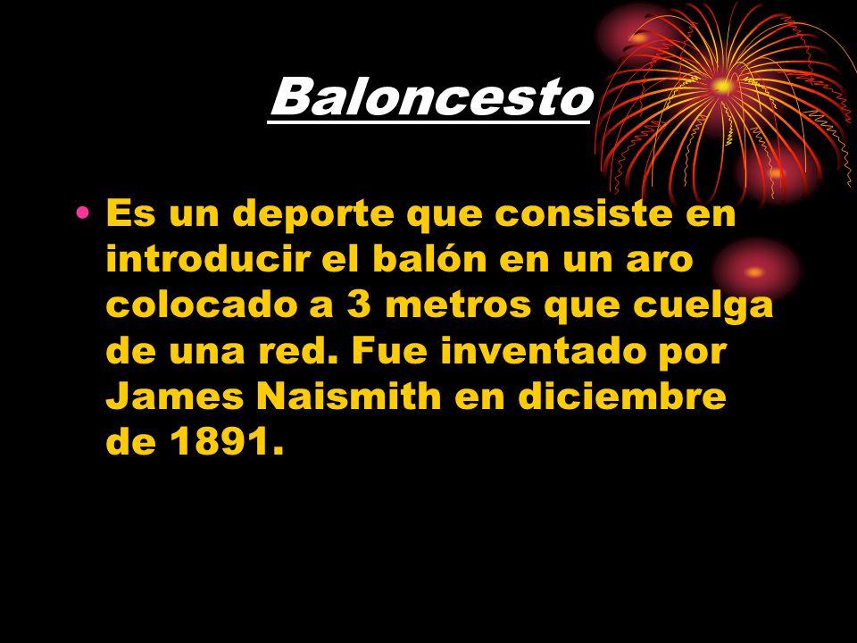 Baloncesto Es un deporte que consiste en introducir el balón en un aro colocado a 3 metros que cuelga de una red. Fue inventado por James Naismith en
