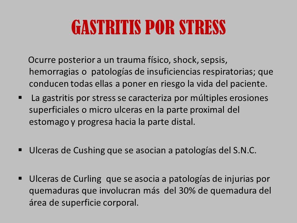 GASTRITIS POR STRESS Ocurre posterior a un trauma físico, shock, sepsis, hemorragias o patologías de insuficiencias respiratorias; que conducen todas ellas a poner en riesgo la vida del paciente.