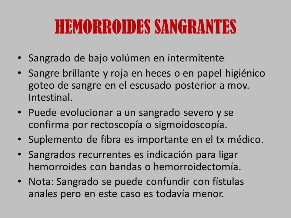 HEMORROIDES SANGRANTES Sangrado de bajo volúmen en intermitente Sangre brillante y roja en heces o en papel higiénico goteo de sangre en el escusado posterior a mov.