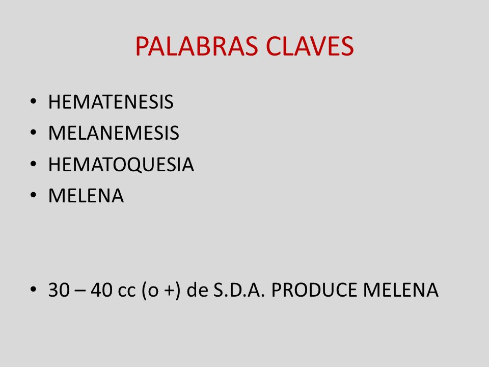 PALABRAS CLAVES HEMATENESIS MELANEMESIS HEMATOQUESIA MELENA 30 – 40 cc (o +) de S.D.A.