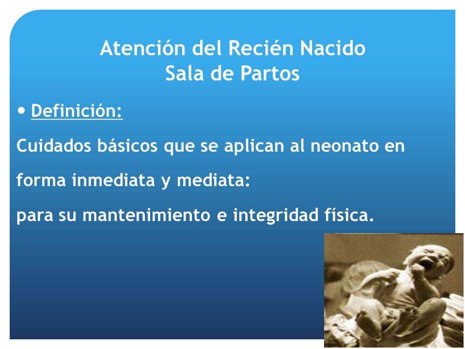Atención del Recién Nacido Sala de Partos Definición: Cuidados básicos que se aplican al neonato en forma inmediata y mediata: para su mantenimiento e integridad física.