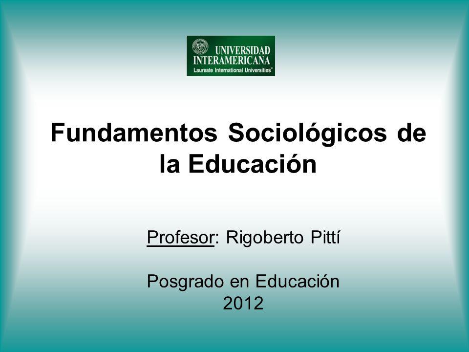 Fundamentos Sociológicos de la Educación Profesor: Rigoberto Pittí Posgrado en Educación 2012