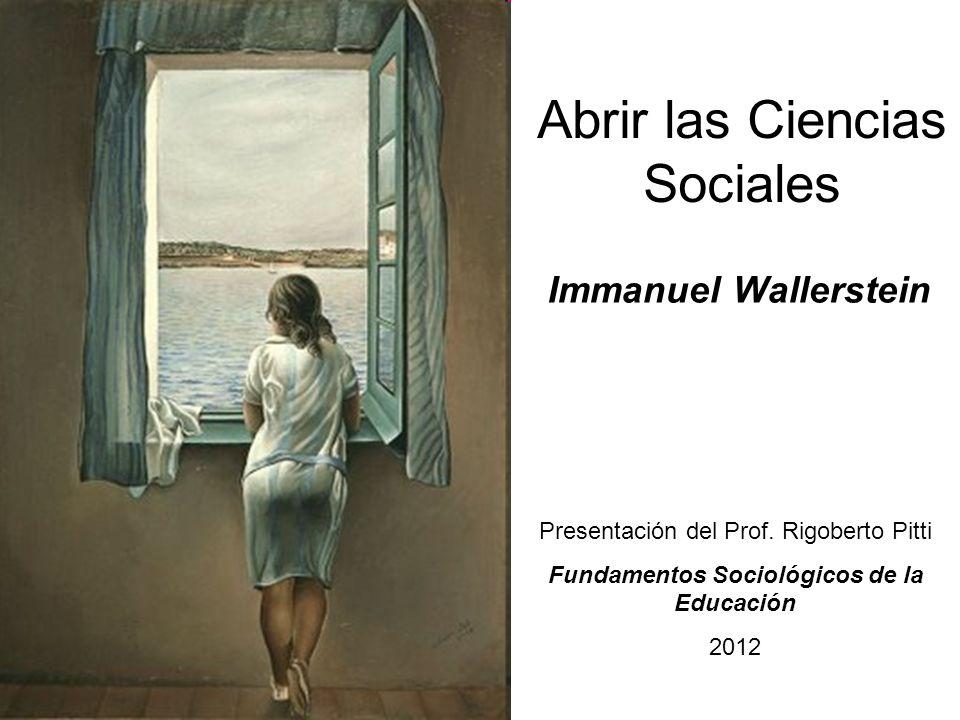 Abrir las Ciencias Sociales Immanuel Wallerstein Presentación del Prof. Rigoberto Pitti Fundamentos Sociológicos de la Educación 2012