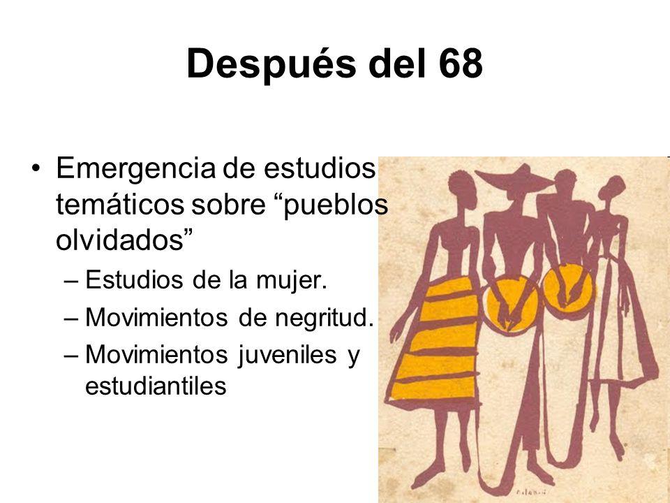 Después del 68 Emergencia de estudios temáticos sobre pueblos olvidados –Estudios de la mujer. –Movimientos de negritud. –Movimientos juveniles y estu