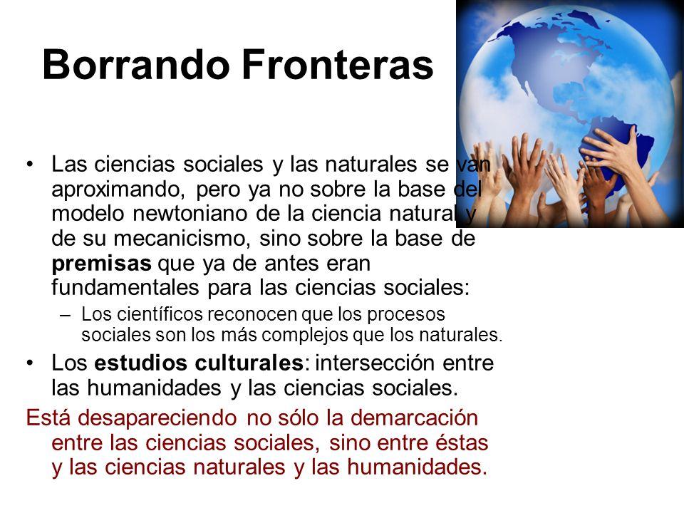 Borrando Fronteras Las ciencias sociales y las naturales se van aproximando, pero ya no sobre la base del modelo newtoniano de la ciencia natural y de
