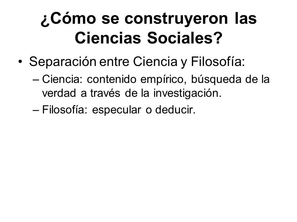 ¿Cómo se construyeron las Ciencias Sociales? Separación entre Ciencia y Filosofía: –Ciencia: contenido empírico, búsqueda de la verdad a través de la