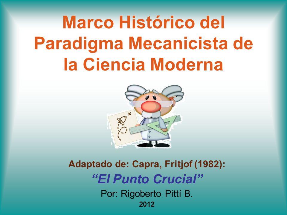 Marco Histórico del Paradigma Mecanicista de la Ciencia Moderna Adaptado de: Capra, Fritjof (1982): El Punto Crucial Por: Rigoberto Pittí B. 2012