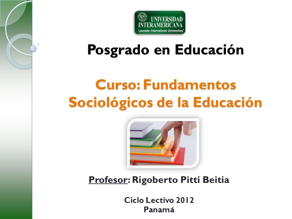 Posgrado en Educación Curso: Fundamentos Sociológicos de la Educación Profesor: Rigoberto Pitti Beitia Ciclo Lectivo 2012 Panamá
