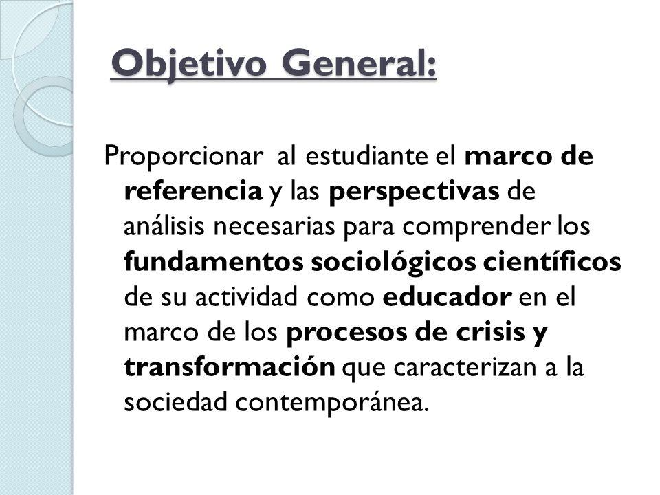 Objetivo General: Proporcionar al estudiante el marco de referencia y las perspectivas de análisis necesarias para comprender los fundamentos sociológ