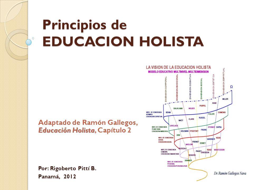 Principios de EDUCACION HOLISTA Educación Holista Adaptado de Ramón Gallegos, Educación Holista, Capítulo 2 Por: Rigoberto Pittí B. Panamá, 2012