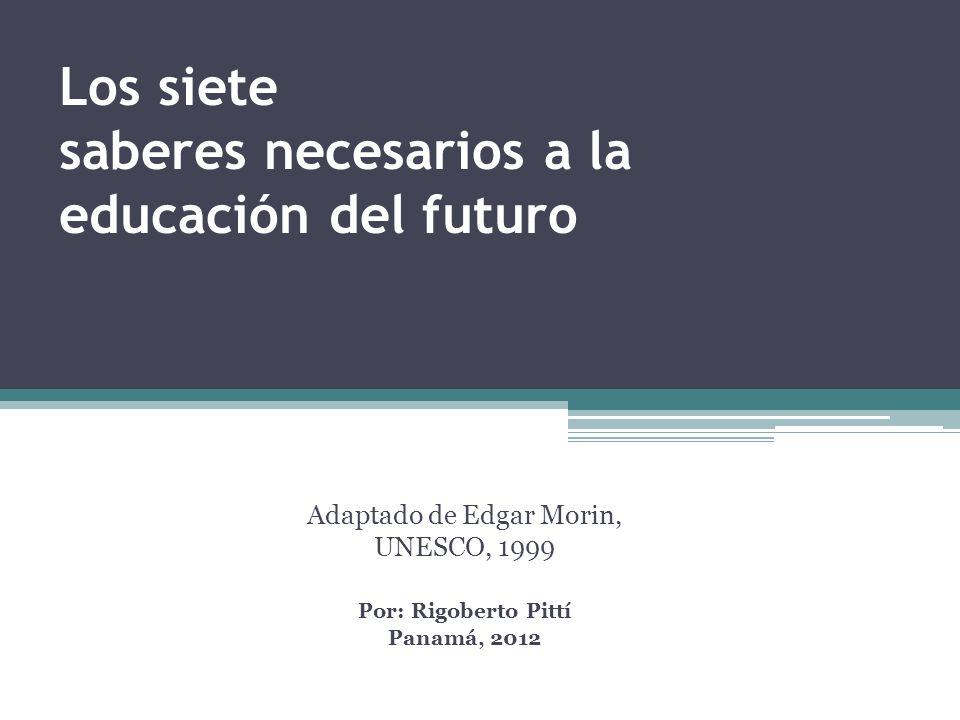 Los siete saberes necesarios a la educación del futuro Adaptado de Edgar Morin, UNESCO, 1999 Por: Rigoberto Pittí Panamá, 2012