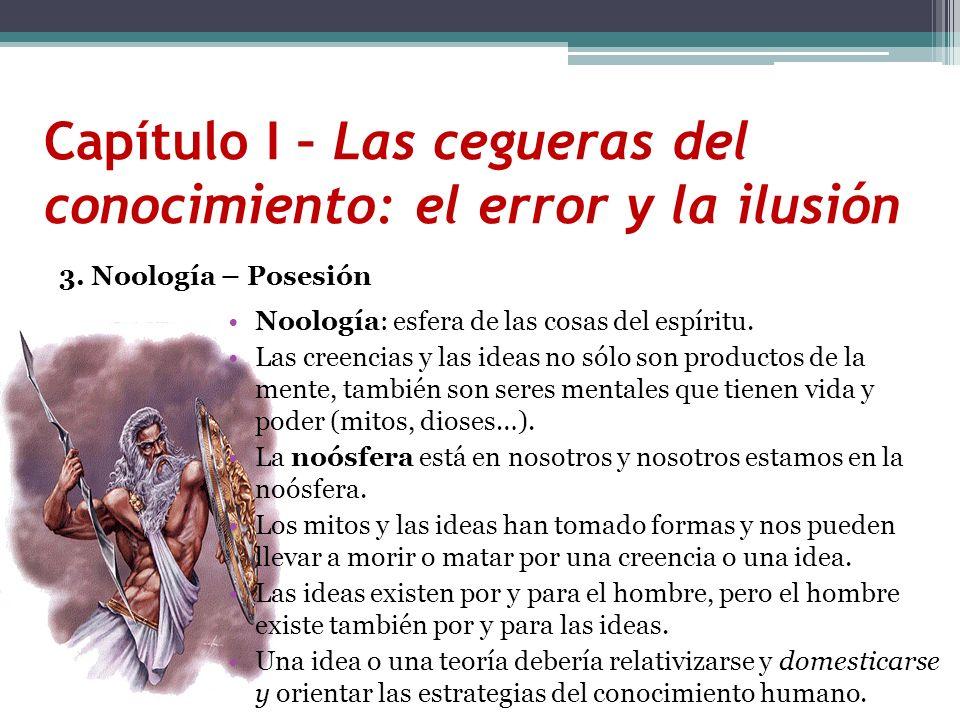 Capítulo I – Las cegueras del conocimiento: el error y la ilusión 3. Noología – Posesión Noología: esfera de las cosas del espíritu. Las creencias y l