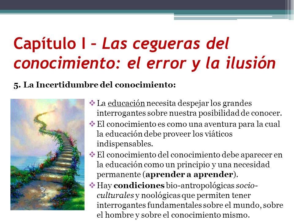 Capítulo I – Las cegueras del conocimiento: el error y la ilusión 5. La Incertidumbre del conocimiento: La educación necesita despejar los grandes int