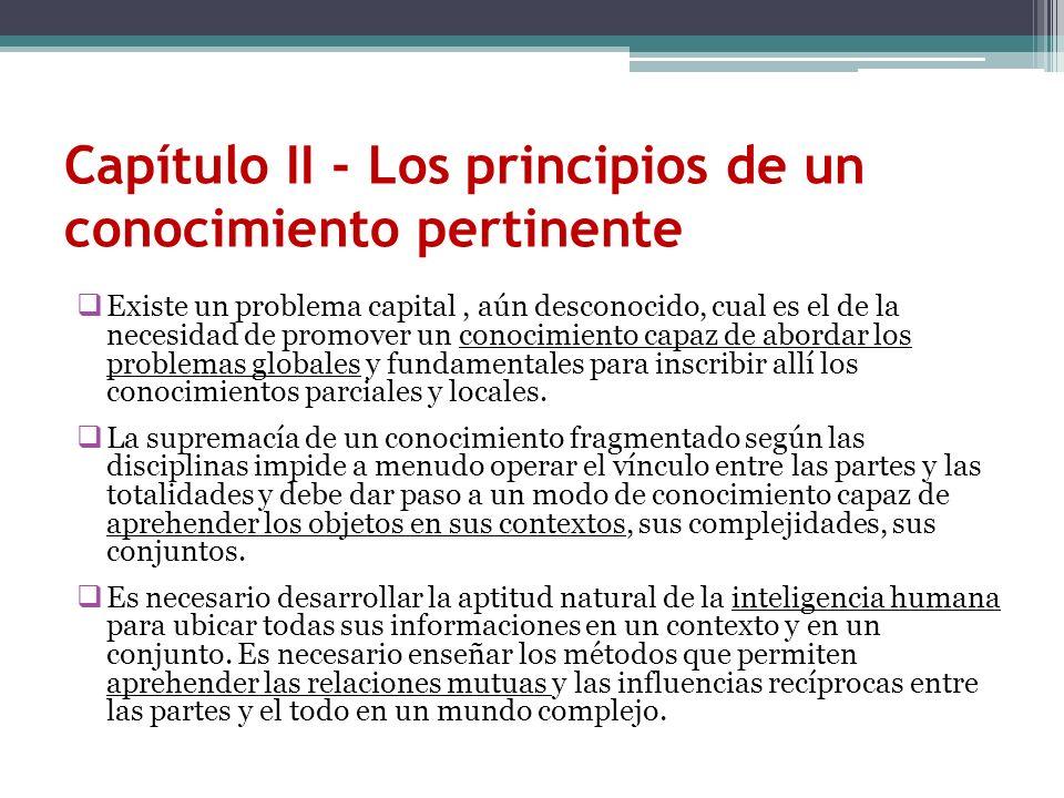 Capítulo II - Los principios de un conocimiento pertinente Existe un problema capital, aún desconocido, cual es el de la necesidad de promover un cono